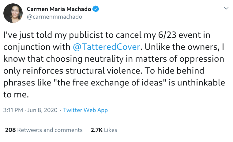 Tweet by @carmenmmachado: I've just told my publicist to cancel my 6/23 event in conjunction with @TatteredCover. Unlike the owners, I know that choosing neutrality in matters of oppression only reinforces structural violence. To hide behind phrases like 'the free exchange of ideas' is unthinkable to me.