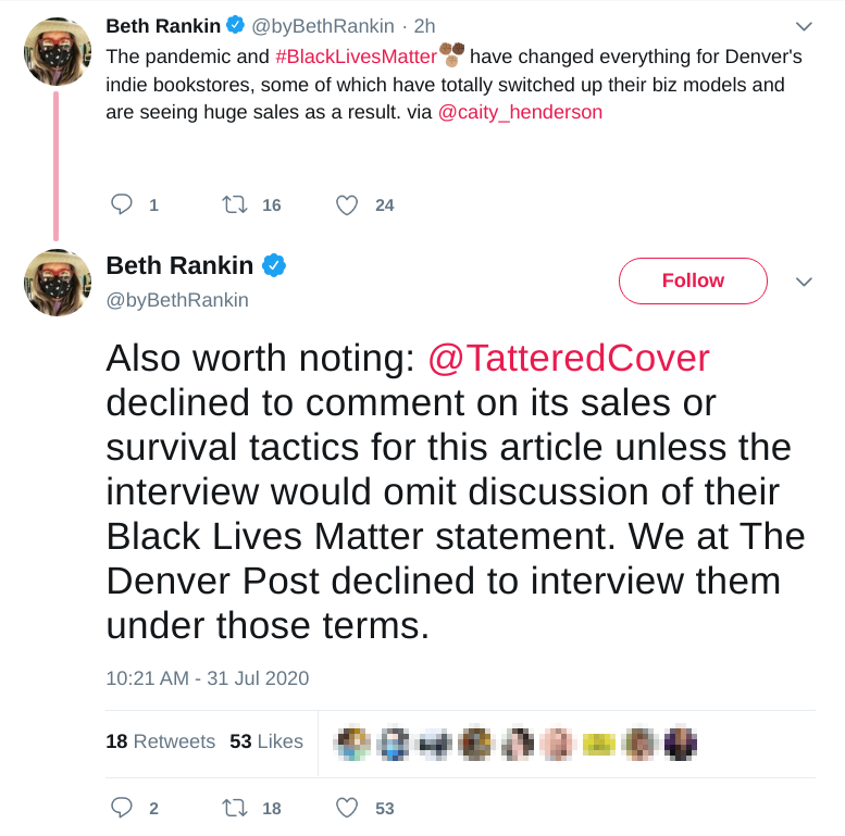 Two tweets by @byBethRankin: (1) The pandemic and #BlackLivesMatter have changed everything for Denver's indie bookstores, some of which have totally switched up their biz models and are seeing huge sales as a result. via @caity_henderson (2) Also worth noting: @TatteredCover  declined to comment on its sales or survival tactics for this article unless the interview would omit discussion of their Black Lives Matter statement. We at The Denver Post declined to interview them under those terms.